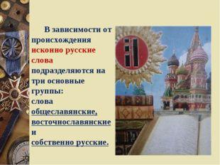 В зависимости от происхождения исконно русские слова подразделяются на три о