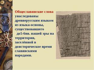 Общеславянские слова унаследованы древнерусским языком из языка-основы, сущес