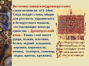 Восточнославянские(древнерусские) слова возникли в11-14вв. Сюда входят слова,