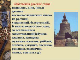 Собственно русские слова появились с14в. (после деления восточнославянского