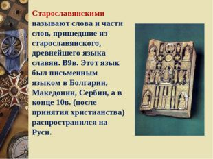 Старославянскими называют слова и части слов, пришедшие из старославянского,