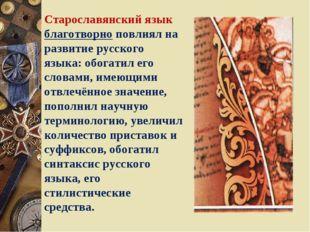 Старославянский язык благотворно повлиял на развитие русского языка: обогатил