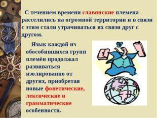 С течением времени славянские племена расселились на огромной территории и в