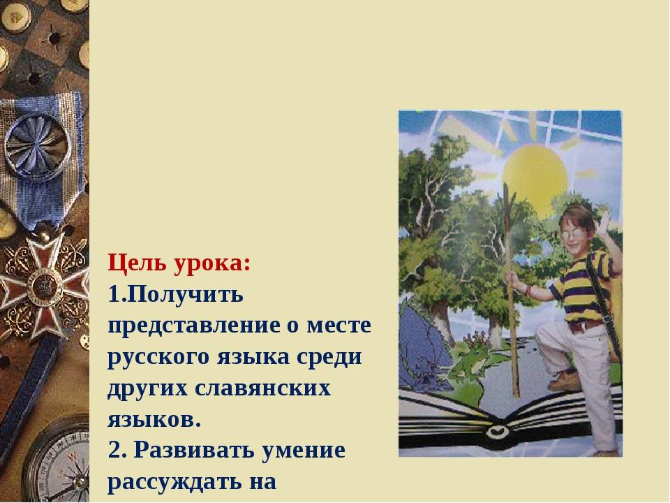 Цель урока: 1.Получить представление о месте русского языка среди других сл...