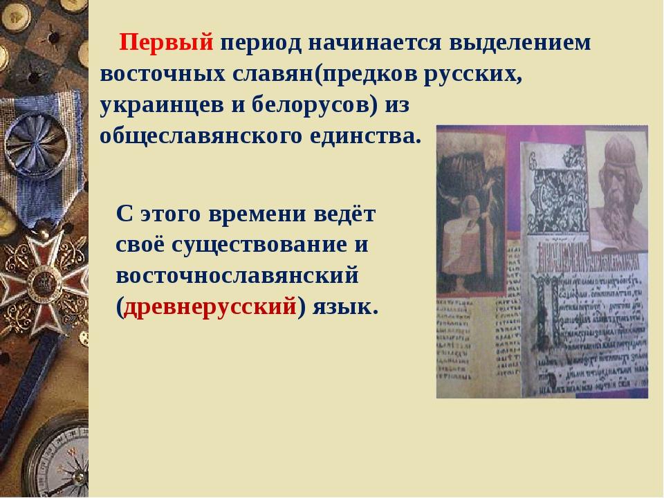 Первый период начинается выделением восточных славян(предков русских, украин...