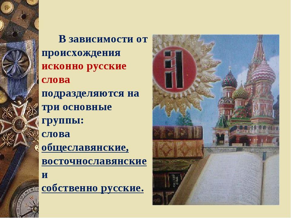 В зависимости от происхождения исконно русские слова подразделяются на три о...