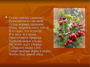 Осень скверы украшает Разноцветною листвой. Осень кормит урожаем Птиц, зверей