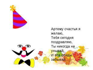 Артему счастья я желаю, Тебя сегодня поздравляю, Ты никогда не унывай, И все