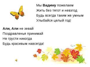 Мы Вадиму пожелаем Жить без тягот и невзгод Будь всегда таким же умным Улыбай