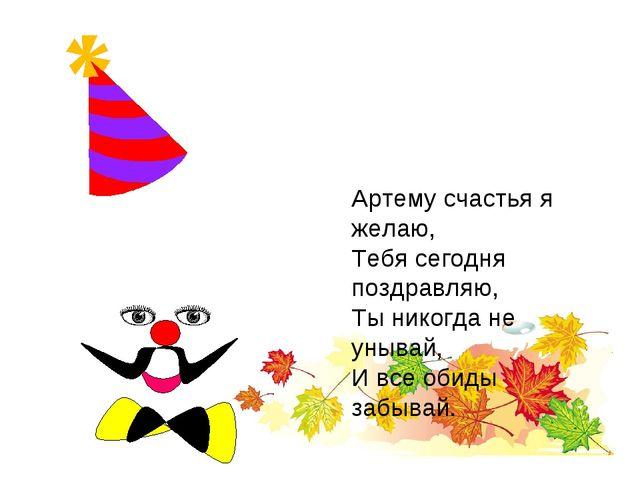 Артему счастья я желаю, Тебя сегодня поздравляю, Ты никогда не унывай, И все...