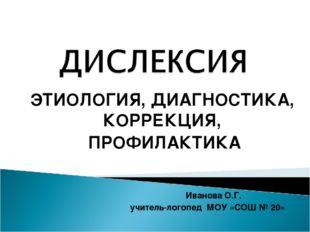 ЭТИОЛОГИЯ, ДИАГНОСТИКА, КОРРЕКЦИЯ, ПРОФИЛАКТИКА Иванова О.Г. учитель-логопед