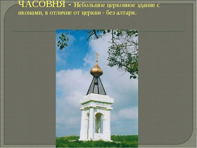ЧАСОВНЯ - небольшое церковное здание с иконами, в отличие от церкви - без ал...