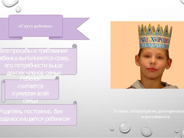 «Слуга ребенка» Ребенок считается кумиром всей семьи Все просьбы и требования...