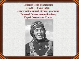 Сгибнев Пётр Георгиевич (1920— 3 мая 1943) советский военный лётчик, участн