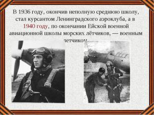 В 1936 году, окончив неполную среднюю школу, стал курсантом Ленинградского аэ