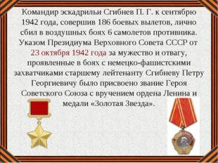 Командир эскадрильи Сгибнев П. Г. к сентябрю 1942 года, совершив 186 боевых в