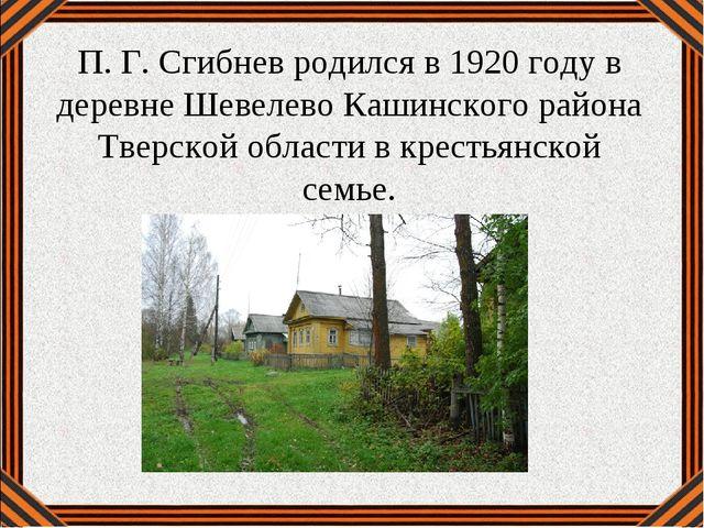 П.Г.Сгибнев родился в 1920 году в деревне Шевелево Кашинского района Тверск...