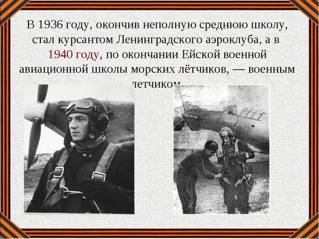 В 1936 году, окончив неполную среднюю школу, стал курсантом Ленинградского аэ...