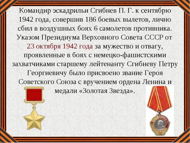 Командир эскадрильи Сгибнев П. Г. к сентябрю 1942 года, совершив 186 боевых в...