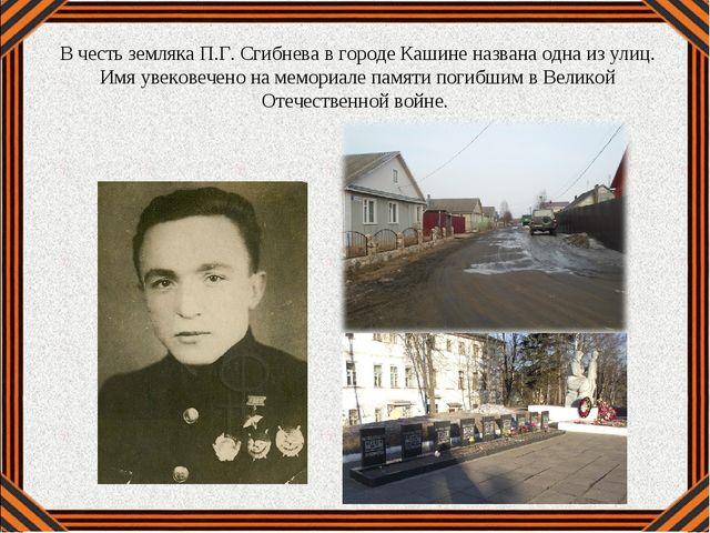 В честь земляка П.Г. Сгибнева в городе Кашине названа одна из улиц. Имя увеко...