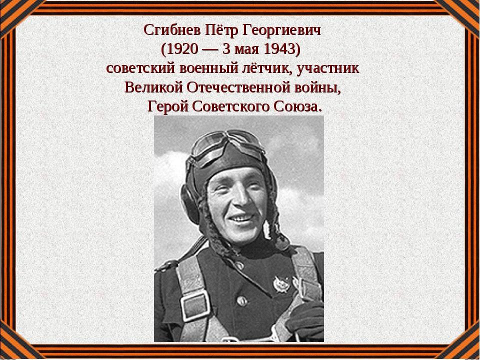 Сгибнев Пётр Георгиевич (1920— 3 мая 1943) советский военный лётчик, участн...