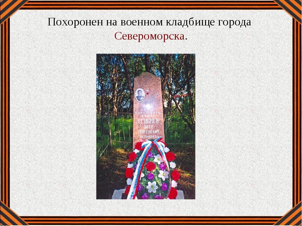 Похоронен на военном кладбище города Североморска.