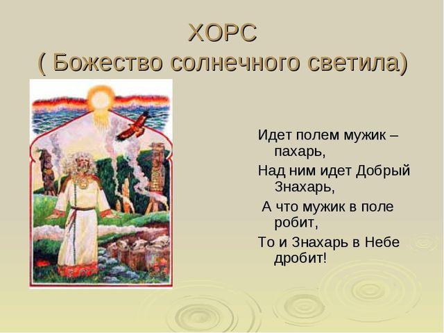 ХОРС ( Божество солнечного светила) Идет полем мужик –пахарь, Над ним идет До...