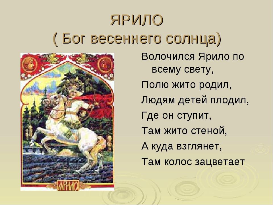 ЯРИЛО ( Бог весеннего солнца) Волочился Ярило по всему свету, Полю жито родил...