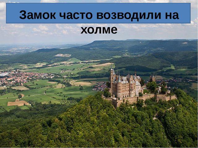 Замок часто возводили на холме