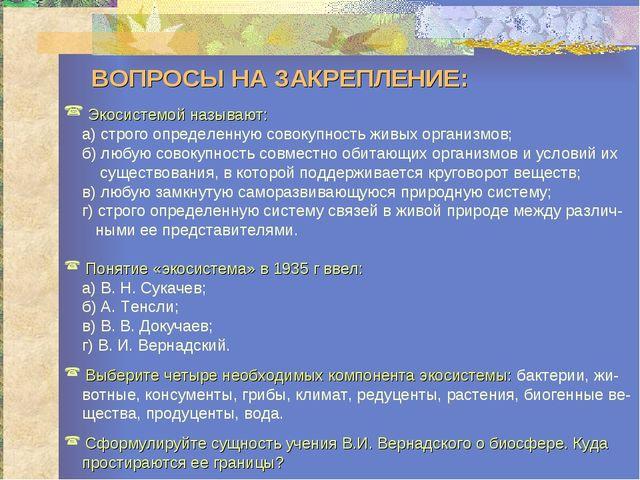 ВОПРОСЫ НА ЗАКРЕПЛЕНИЕ: Экосистемой называют: а) строго определенную совокуп...