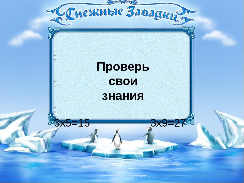 3х2=6 3х6=18 3х3=9 3х7=21 3х4=12 3х8=24 3х5=15 3х9=27 Запомни! Проверь свои з...