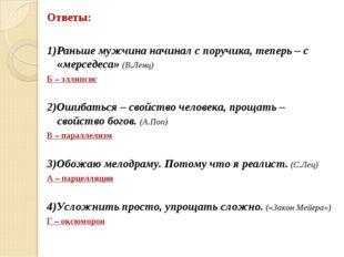 Ответы: 1)Раньше мужчина начинал с поручика, теперь – с «мерседеса» (В.Ленц)