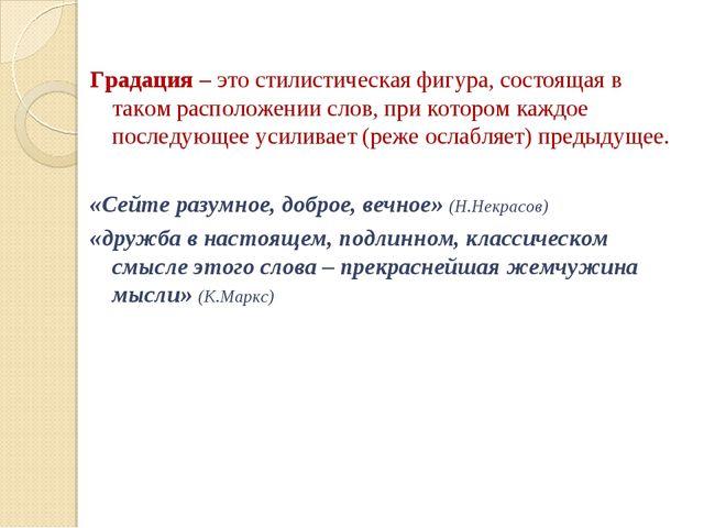 Градация – это стилистическая фигура, состоящая в таком расположении слов, пр...