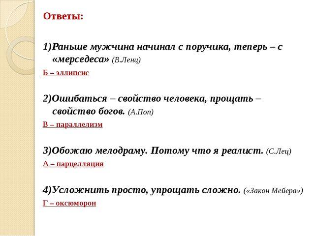 Ответы: 1)Раньше мужчина начинал с поручика, теперь – с «мерседеса» (В.Ленц)...