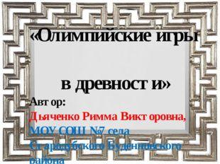 «Олимпийские игры в древности» Автор: Дьяченко Римма Викторовна, МОУ СОШ №7 с