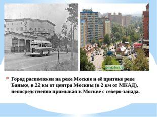 Город расположен на реке Москве и её притоке реке Баньке, в 22 км от центра М