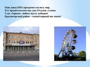 Наш завод КМЗ прогремел на весь мир, И в Архангельском мы, как Юсупов, гуляе