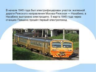 В начале 1945 года был электрифицирован участок железной дороги Рижского напр