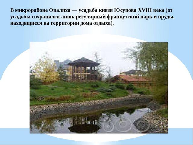В микрорайоне Опалиха — усадьба князя Юсупова XVIII века (от усадьбы сохранил...