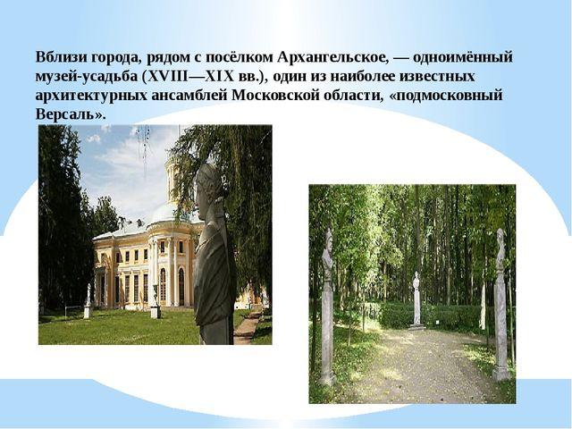 Вблизи города, рядом с посёлком Архангельское, — одноимённый музей-усадьба (X...
