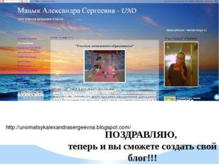 http://unomatsykalexandrasergeevna.blogspot.com/ ПОЗДРАВЛЯЮ, теперь и вы смож