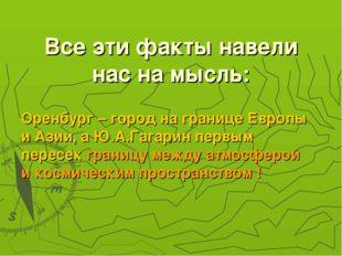 Все эти факты навели нас на мысль: Оренбург – город на границе Европы и Азии,