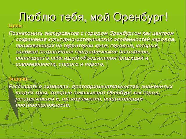 Люблю тебя, мой Оренбург! Цель: Познакомить экскурсантов с городом Оренбургом...