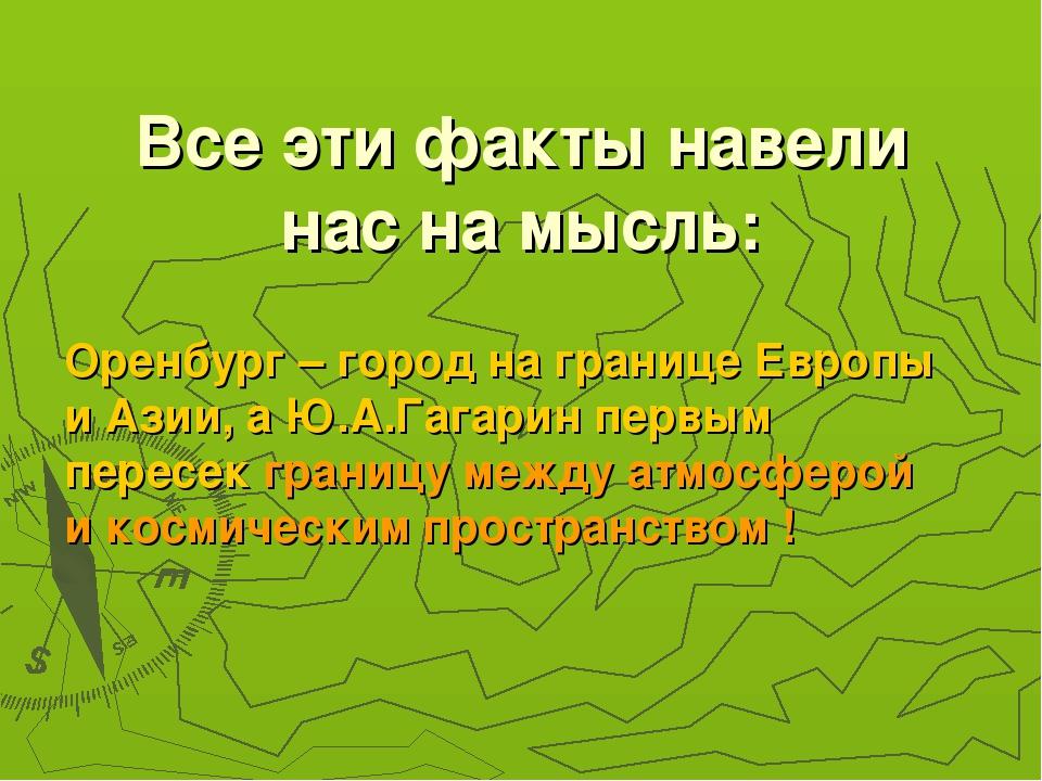 Все эти факты навели нас на мысль: Оренбург – город на границе Европы и Азии,...