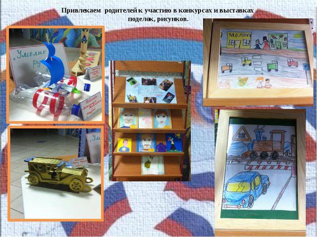 Привлекаем родителей к участию в конкурсах и выставках поделок, рисунков.