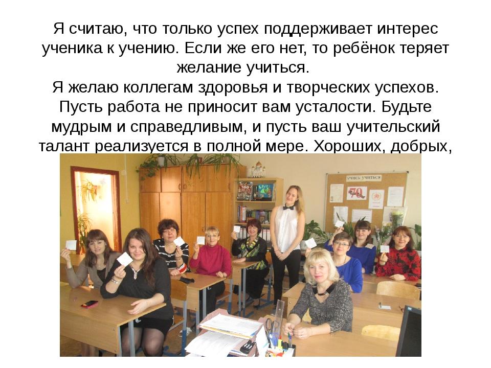 Я считаю, что только успех поддерживает интерес ученика к учению. Если же его...
