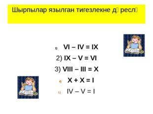 Шырпылар язылган тигезлекне дөреслә VI – IV = IX 2) IX – V = VI 3) VIII – III
