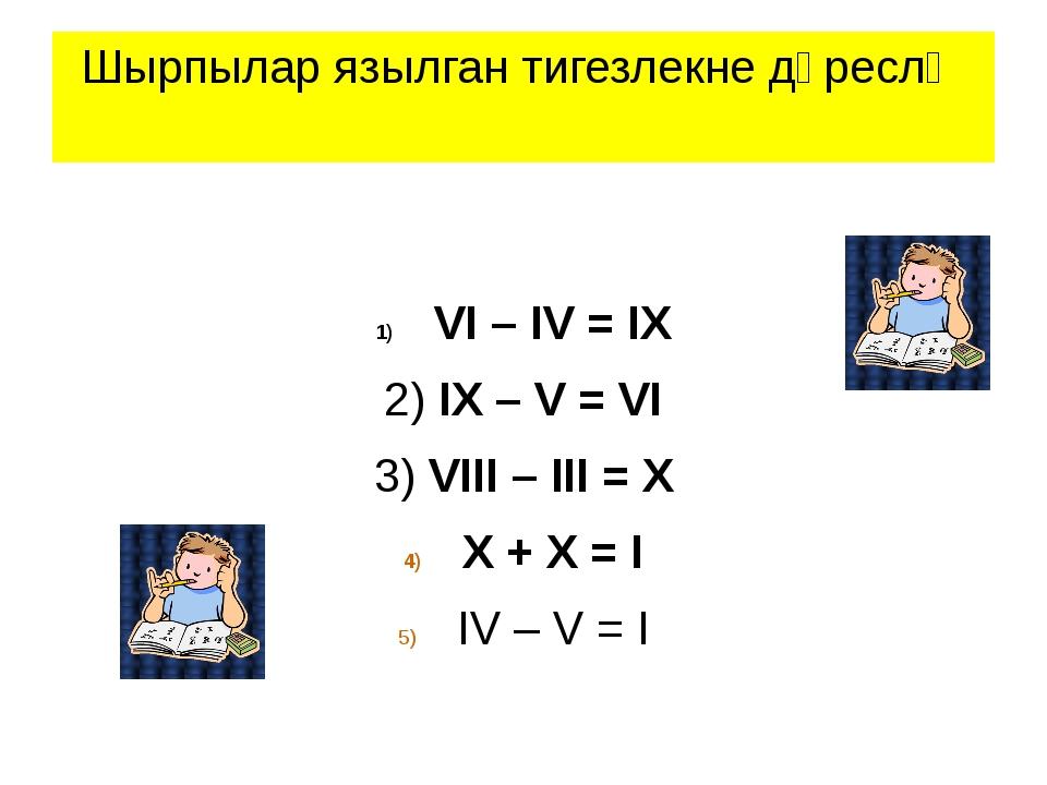 Шырпылар язылган тигезлекне дөреслә VI – IV = IX 2) IX – V = VI 3) VIII – III...