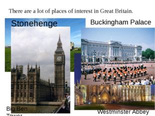 There are a lot of places of interest in Great Britain. Stonehenge Westminste