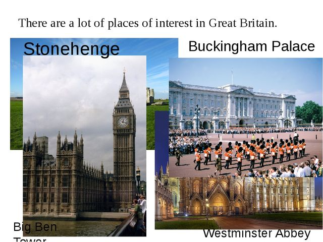There are a lot of places of interest in Great Britain. Stonehenge Westminste...